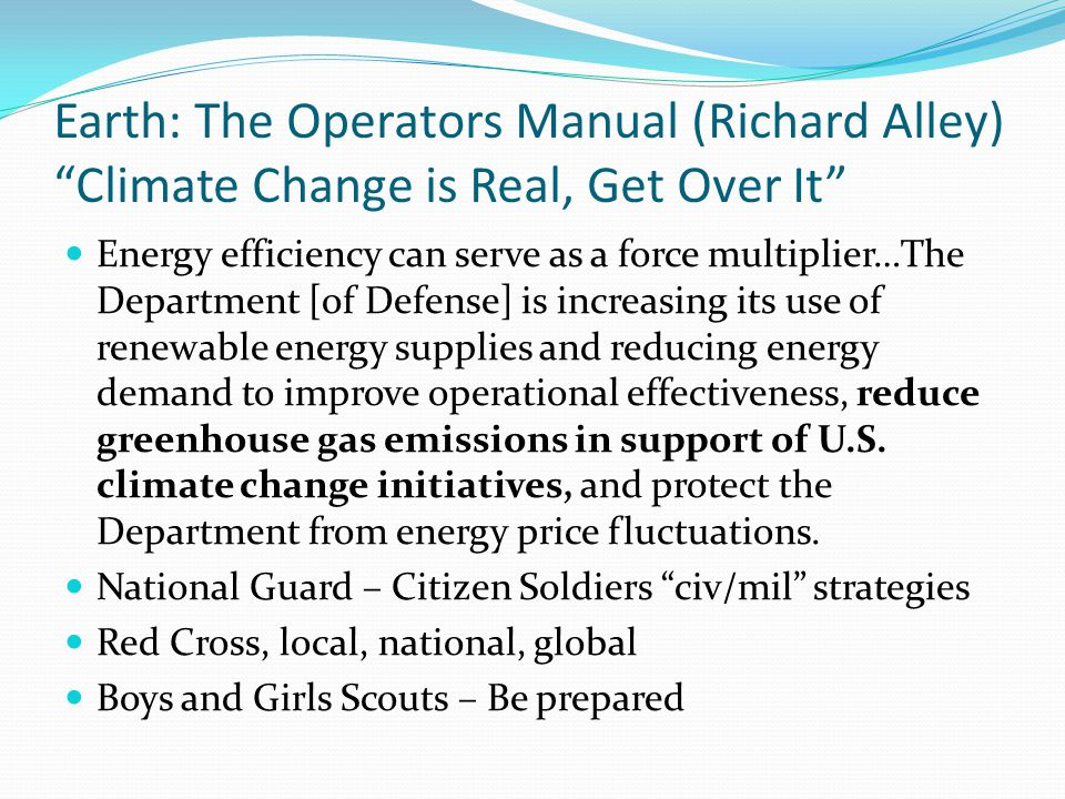 Earth: The Operators Manual (Richard Alley) Climate Change is Real, Get Over It Solving military challenges – through such innovations as more efficient generators, better batteries, lighter materials, and tactically deployed energy sources – has the potential to yield spin-off technologies that benefit the civilian community as well.