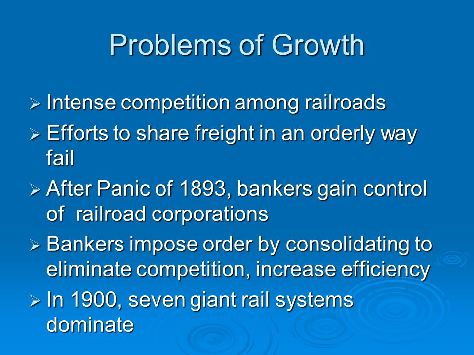 Problems of Growth  Intense competition among railroads  Efforts to share freight in an orderly way fail  After Panic of 1893, bankers gain control