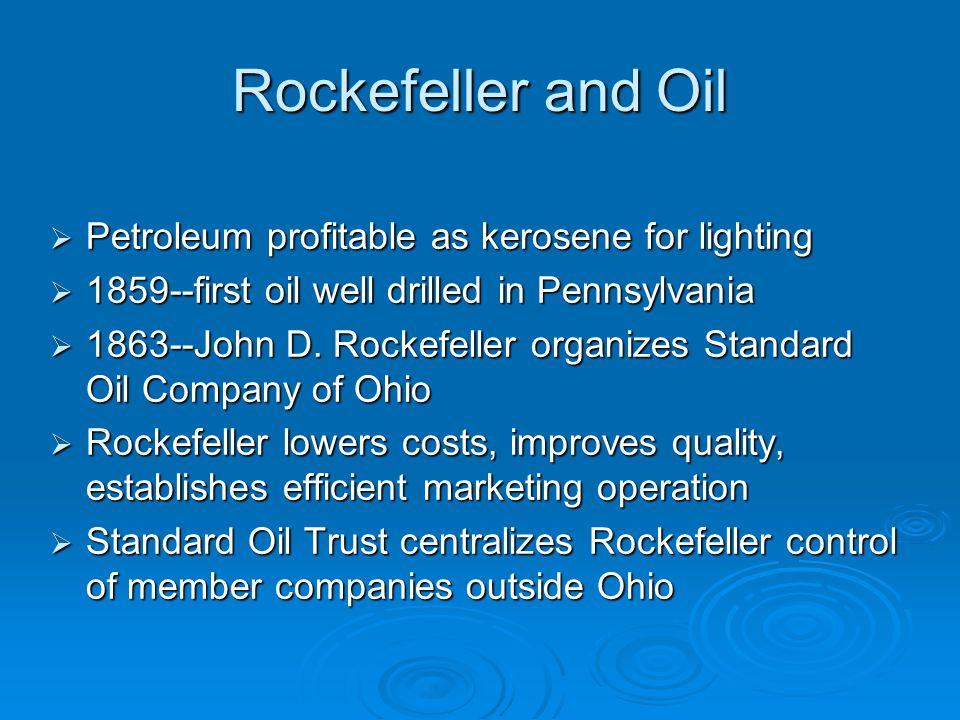 Rockefeller and Oil  Petroleum profitable as kerosene for lighting  1859--first oil well drilled in Pennsylvania  1863--John D. Rockefeller organiz