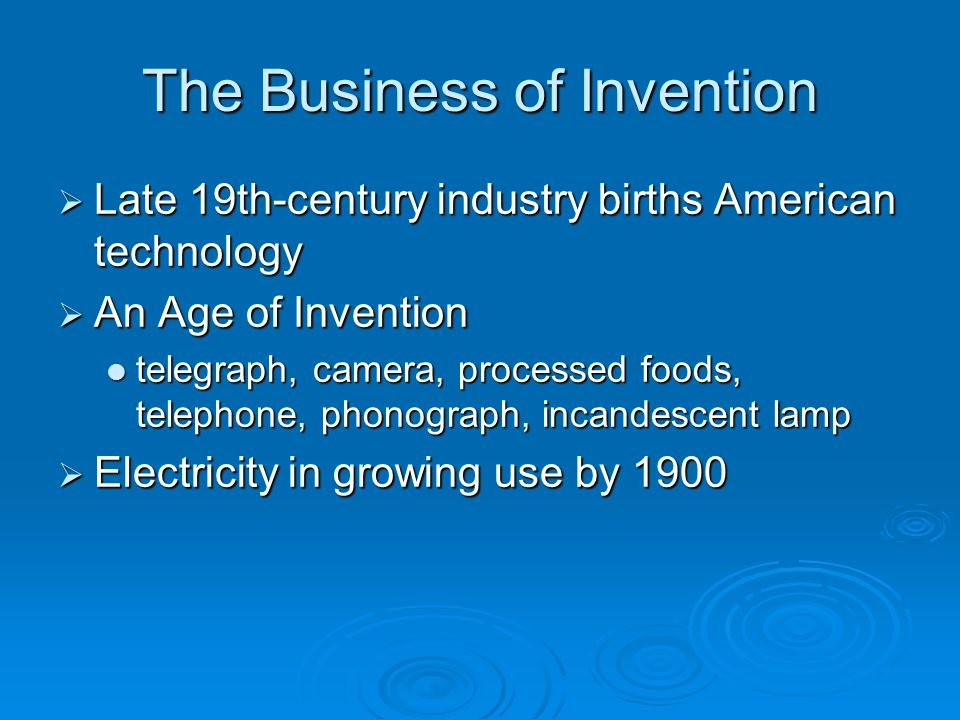 The Business of Invention  Late 19th-century industry births American technology  An Age of Invention telegraph, camera, processed foods, telephone,
