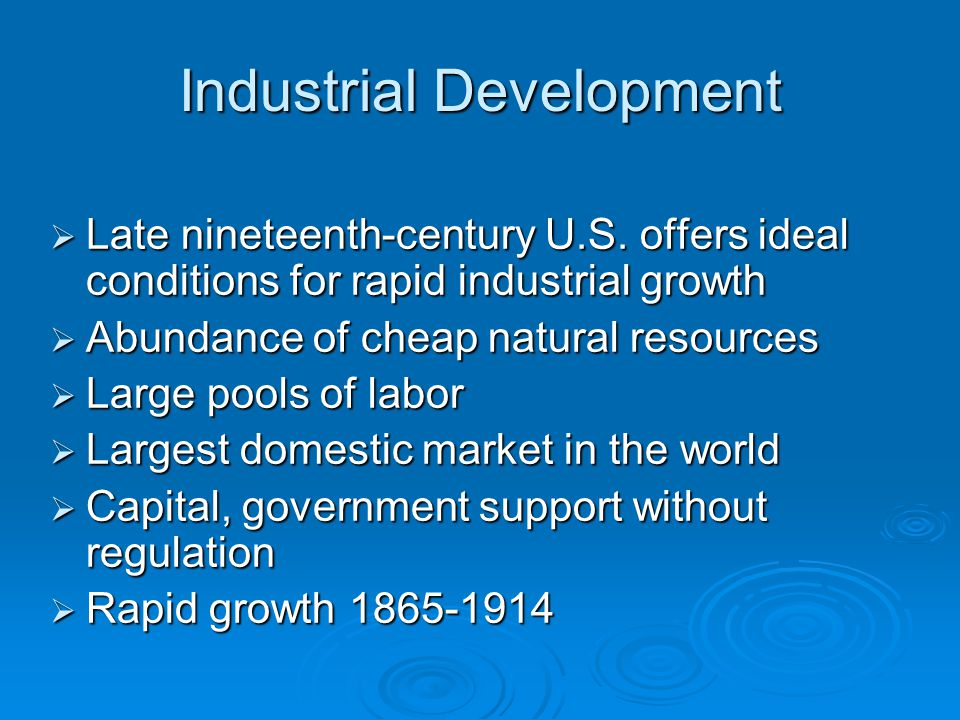 Industrial Development  Late nineteenth-century U.S. offers ideal conditions for rapid industrial growth  Abundance of cheap natural resources  Lar