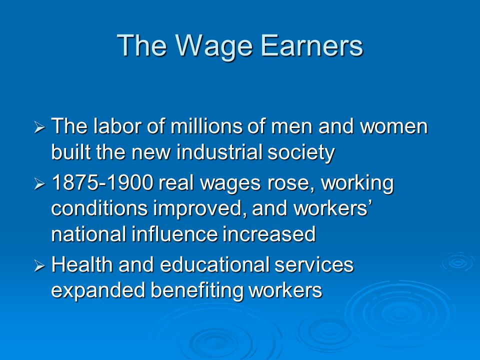 The Wage Earners  The labor of millions of men and women built the new industrial society  1875-1900 real wages rose, working conditions improved, a