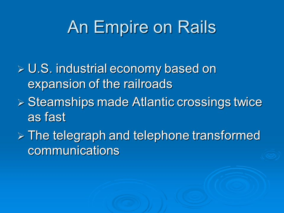 An Empire on Rails  U.S. industrial economy based on expansion of the railroads  Steamships made Atlantic crossings twice as fast  The telegraph an
