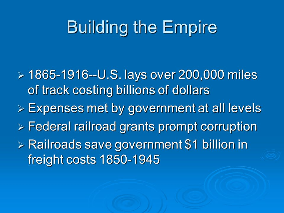 Building the Empire  1865-1916--U.S. lays over 200,000 miles of track costing billions of dollars  Expenses met by government at all levels  Federa