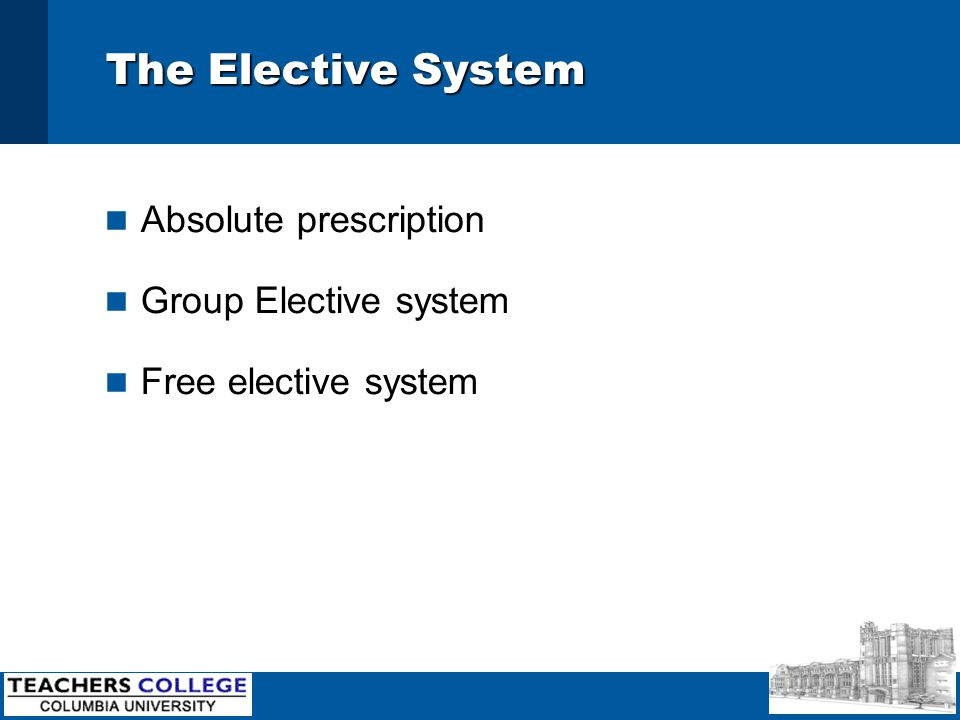 The Elective System n Absolute prescription n Group Elective system n Free elective system
