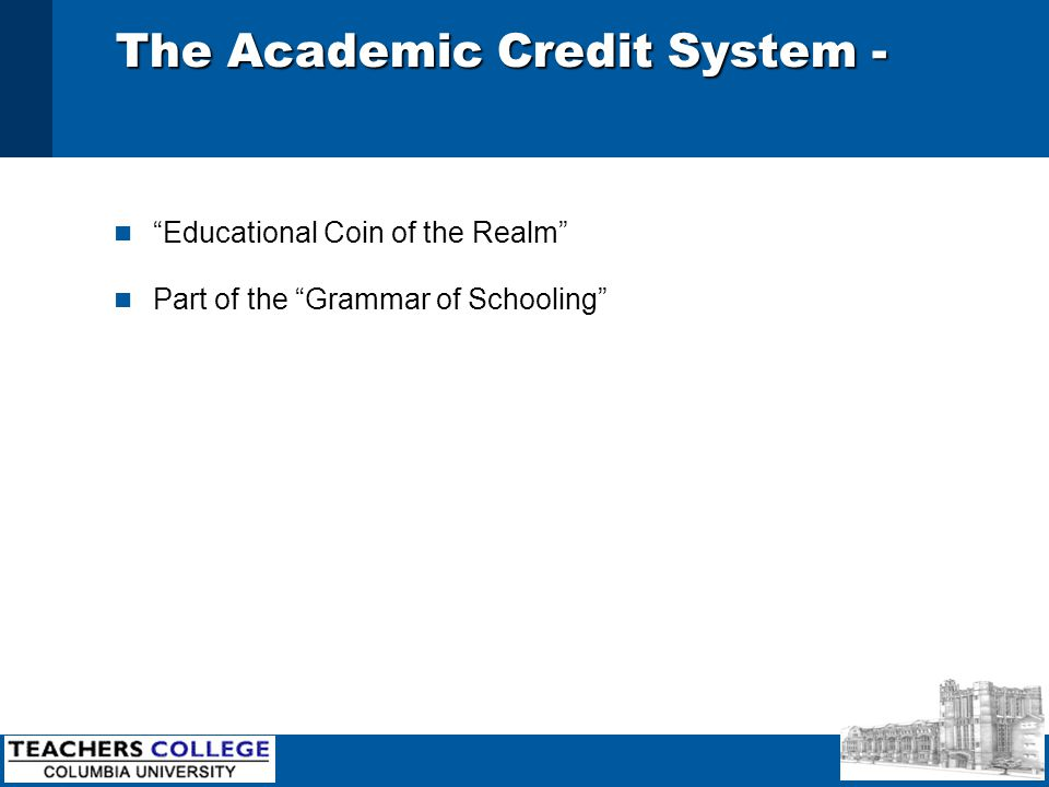 The Academic Credit System - n Educational Coin of the Realm n Part of the Grammar of Schooling