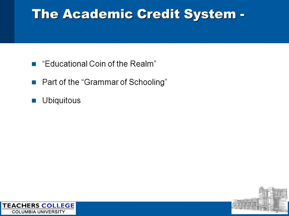 The Academic Credit System - n Educational Coin of the Realm n Part of the Grammar of Schooling n Ubiquitous