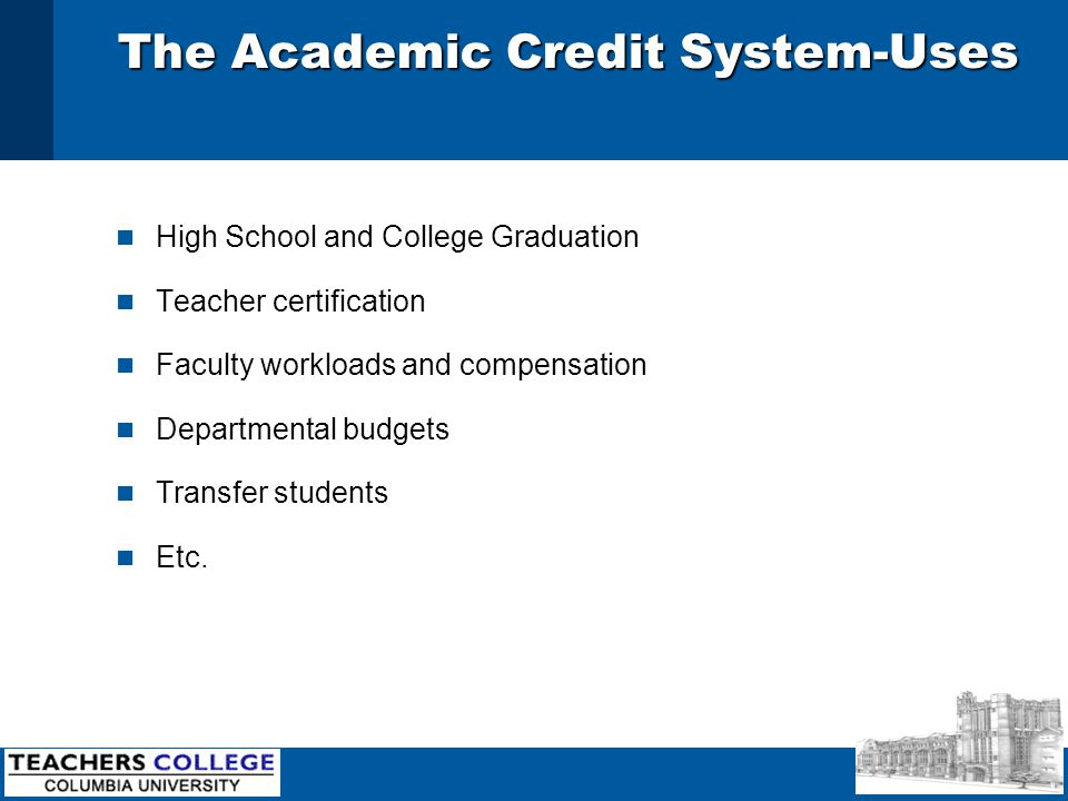 The Academic Credit System-Uses n High School and College Graduation n Teacher certification n Faculty workloads and compensation n Departmental budgets n Transfer students n Etc.