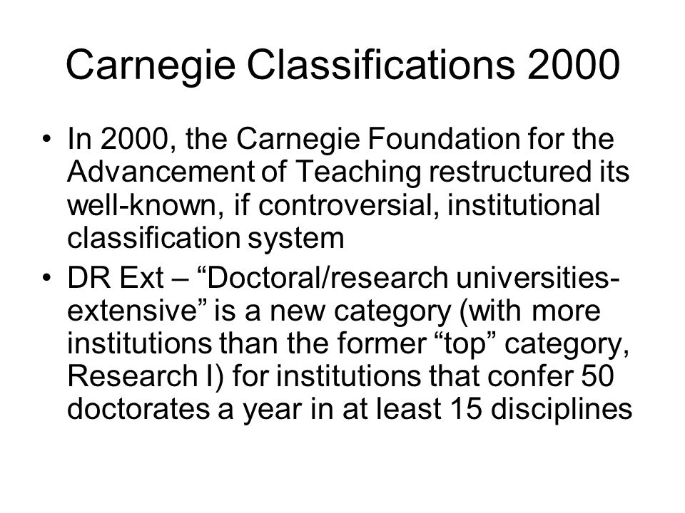 Carnegie Classifications 2000 In 2000, the Carnegie Foundation for the Advancement of Teaching restructured its well-known, if controversial, institut