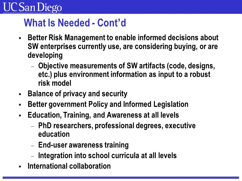 Carnegie Mellon What Is Needed - Cont'd  Better Risk Management to enable informed decisions about SW enterprises currently use, are considering buying, or are developing  Objective measurements of SW artifacts (code, designs, etc.) plus environment information as input to a robust risk model  Balance of privacy and security  Better government Policy and Informed Legislation  Education, Training, and Awareness at all levels  PhD researchers, professional degrees, executive education  End-user awareness training  Integration into school curricula at all levels  International collaboration
