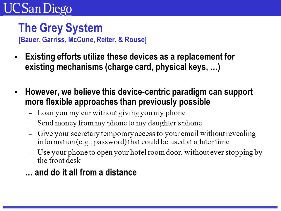 Carnegie Mellon The Grey System [Bauer, Garriss, McCune, Reiter, & Rouse]  Existing efforts utilize these devices as a replacement for existing mechanisms (charge card, physical keys, …)  However, we believe this device-centric paradigm can support more flexible approaches than previously possible  Loan you my car without giving you my phone  Send money from my phone to my daughter's phone  Give your secretary temporary access to your email without revealing information (e.g., password) that could be used at a later time  Use your phone to open your hotel room door, without ever stopping by the front desk … and do it all from a distance