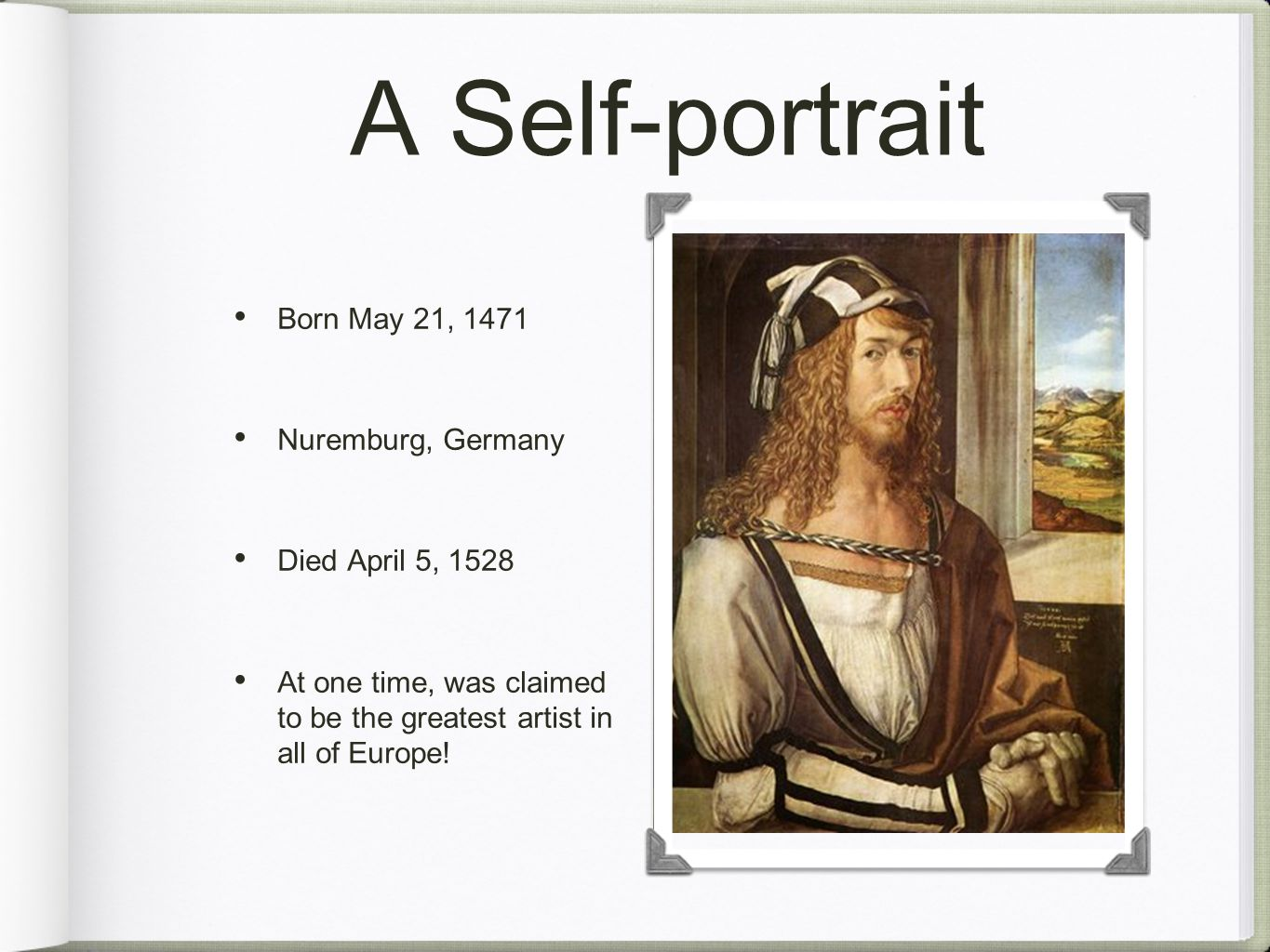 A Self-portrait Born May 21, 1471 Nuremburg, Germany Died April 5, 1528 At one time, was claimed to be the greatest artist in all of Europe!