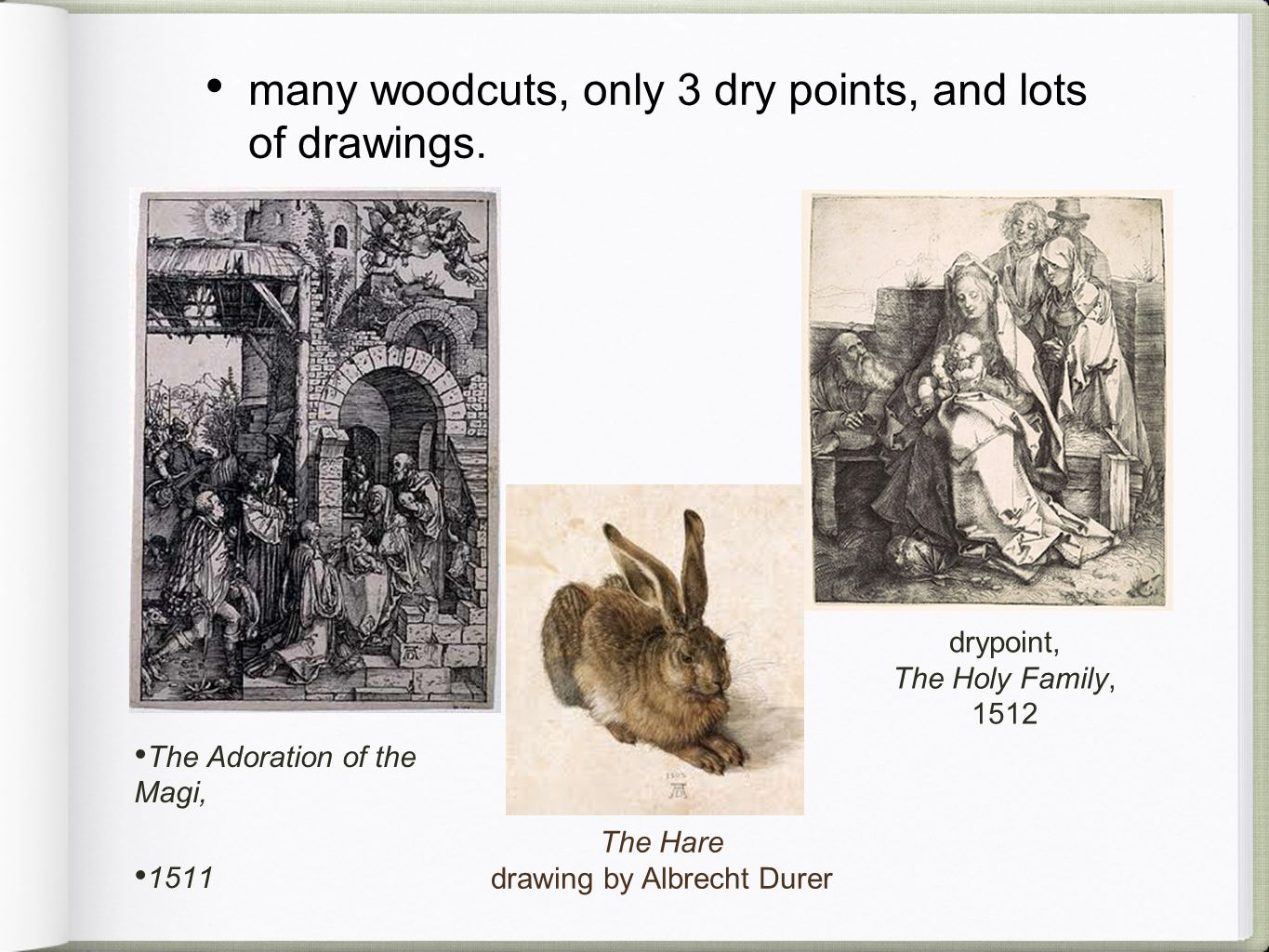 many woodcuts, only 3 dry points, and lots of drawings. a woodcut titled, The Adoration of the Magi, 1511 The Hare drawing by Albrecht Durer drypoint,