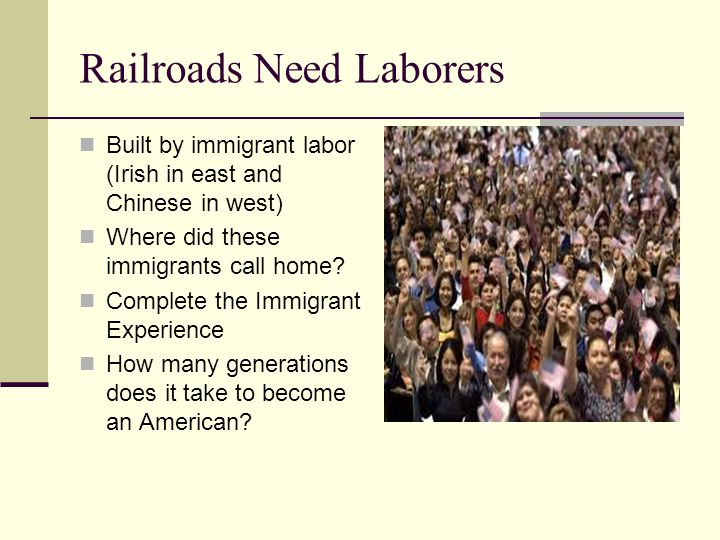 Railroads Need Laborers Built by immigrant labor (Irish in east and Chinese in west) Where did these immigrants call home.