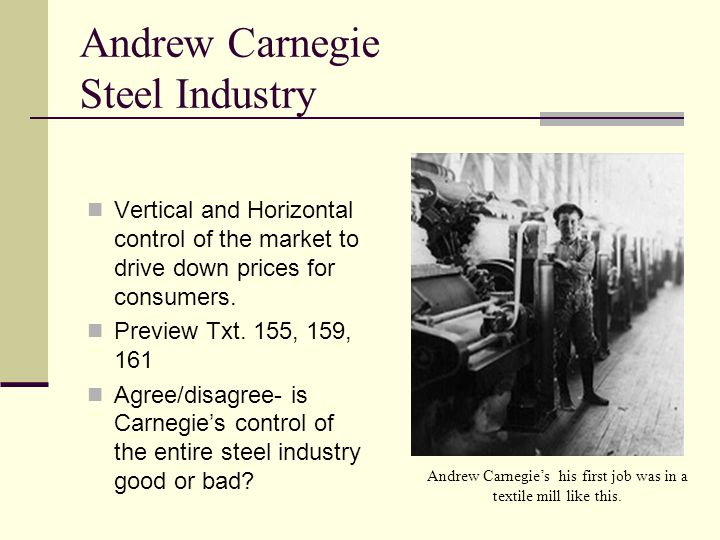 Andrew Carnegie Steel Industry Vertical and Horizontal control of the market to drive down prices for consumers. Preview Txt. 155, 159, 161 Agree/disa