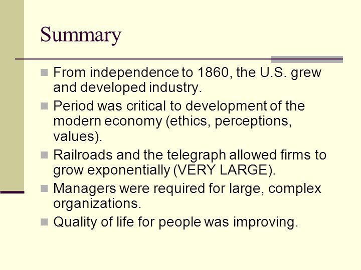 Summary From independence to 1860, the U.S. grew and developed industry. Period was critical to development of the modern economy (ethics, perceptions