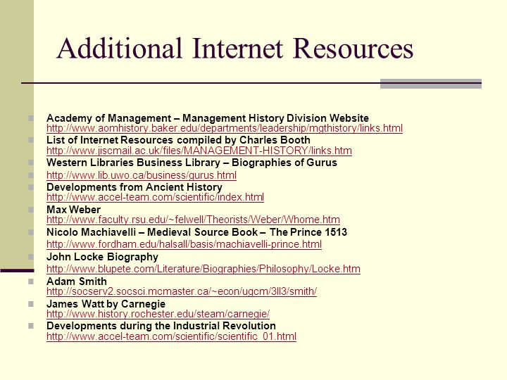 Additional Internet Resources Academy of Management – Management History Division Website http://www.aomhistory.baker.edu/departments/leadership/mgthistory/links.html http://www.aomhistory.baker.edu/departments/leadership/mgthistory/links.html List of Internet Resources compiled by Charles Booth http://www.jiscmail.ac.uk/files/MANAGEMENT-HISTORY/links.htm http://www.jiscmail.ac.uk/files/MANAGEMENT-HISTORY/links.htm Western Libraries Business Library – Biographies of Gurus http://www.lib.uwo.ca/business/gurus.html Developments from Ancient History http://www.accel-team.com/scientific/index.html http://www.accel-team.com/scientific/index.html Max Weber http://www.faculty.rsu.edu/~felwell/Theorists/Weber/Whome.htm http://www.faculty.rsu.edu/~felwell/Theorists/Weber/Whome.htm Nicolo Machiavelli – Medieval Source Book – The Prince 1513 http://www.fordham.edu/halsall/basis/machiavelli-prince.html John Locke Biography http://www.blupete.com/Literature/Biographies/Philosophy/Locke.htm Adam Smith http://socserv2.socsci.mcmaster.ca/~econ/ugcm/3ll3/smith/ http://socserv2.socsci.mcmaster.ca/~econ/ugcm/3ll3/smith/ James Watt by Carnegie http://www.history.rochester.edu/steam/carnegie/ http://www.history.rochester.edu/steam/carnegie/ Developments during the Industrial Revolution http://www.accel-team.com/scientific/scientific_01.html http://www.accel-team.com/scientific/scientific_01.html