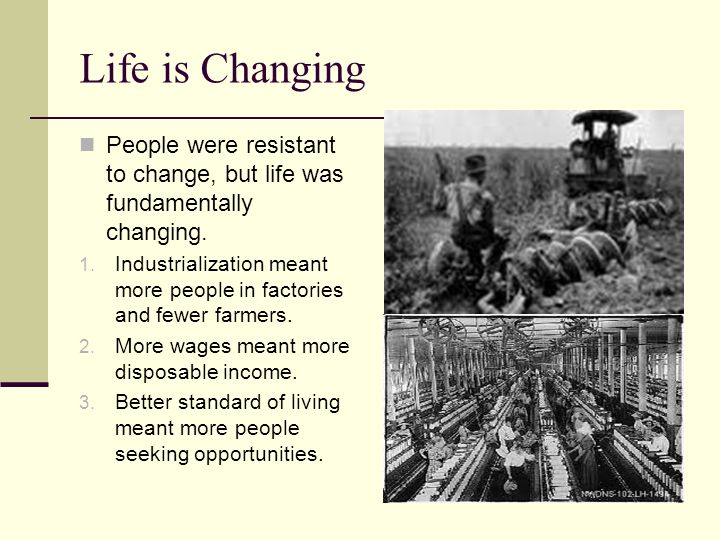 Life is Changing People were resistant to change, but life was fundamentally changing. 1. Industrialization meant more people in factories and fewer f