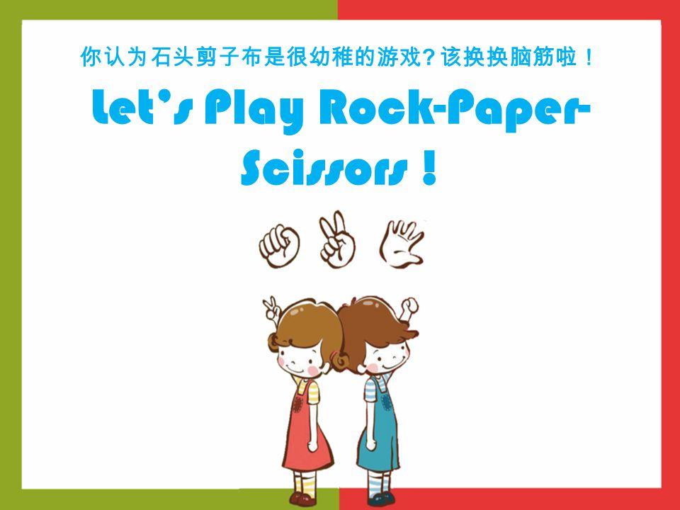 你认为石头剪子布是很幼稚的游戏 ? 该换换脑筋啦! Let's Play Rock-Paper- Scissors !