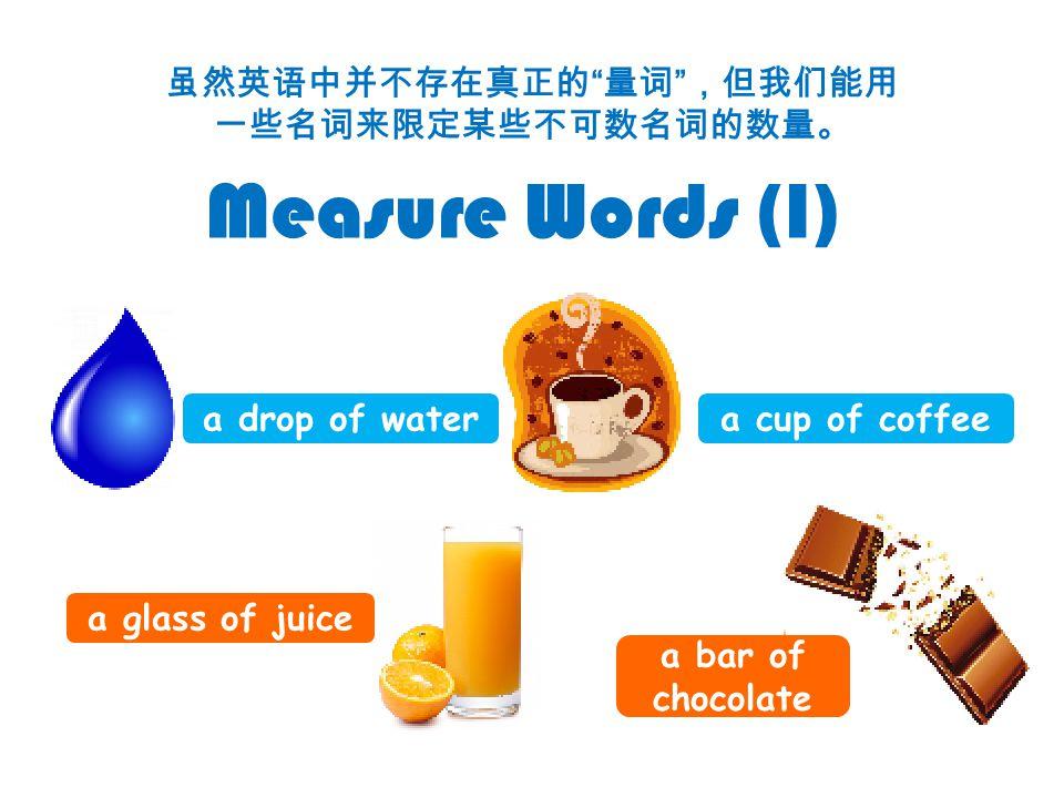虽然英语中并不存在真正的 量词 ,但我们能用 一些名词来限定某些不可数名词的数量。 Measure Words (I) a drop of watera cup of coffee a glass of juice a bar of chocolate