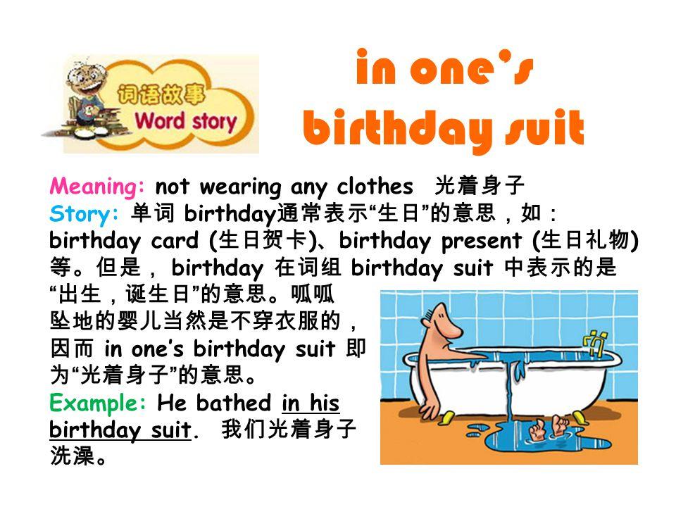 Meaning: not wearing any clothes 光着身子 Story: 单词 birthday 通常表示 生日 的意思,如: birthday card ( 生日贺卡 ) 、 birthday present ( 生日礼物 ) 等。但是, birthday 在词组 birthday suit 中表示的是 出生,诞生日 的意思。呱呱 坠地的婴儿当然是不穿衣服的, 因而 in one's birthday suit 即 为 光着身子 的意思。 Example: He bathed in his birthday suit.