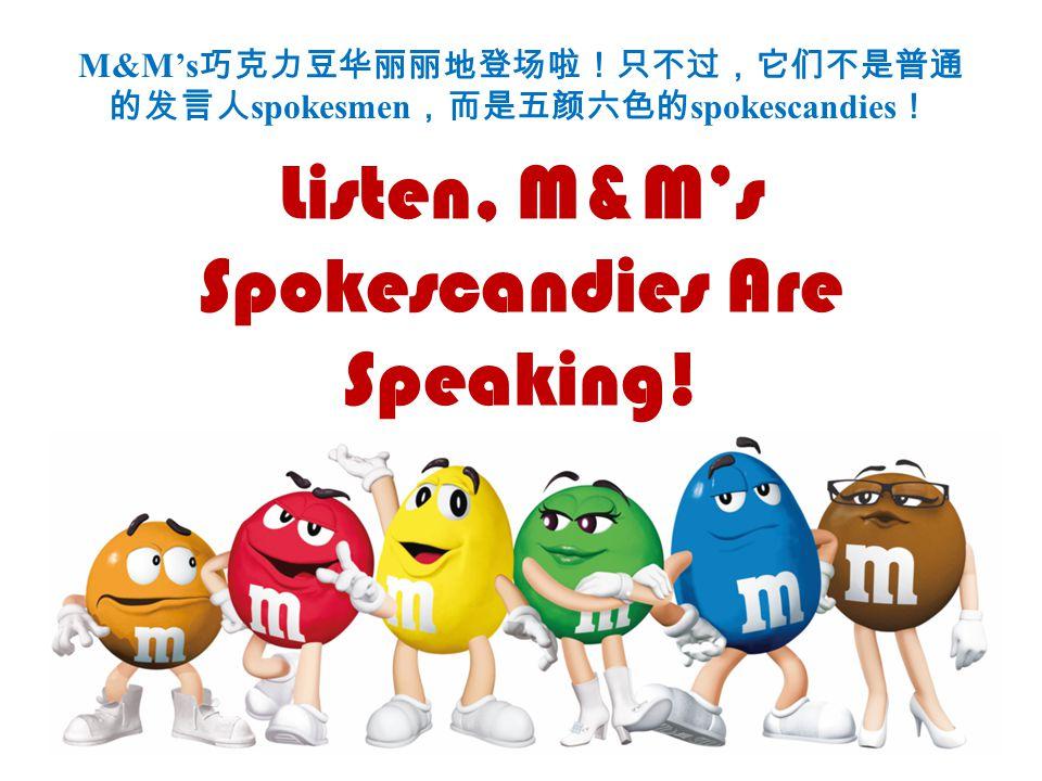 M&M's 巧克力豆华丽丽地登场啦!只不过,它们不是普通 的发言人 spokesmen ,而是五颜六色的 spokescandies ! Listen, M&M's Spokescandies Are Speaking!