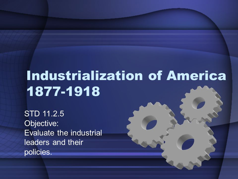 Industrialization of America 1877-1918 STD 11.2.5 Objective: Evaluate the industrial leaders and their policies.