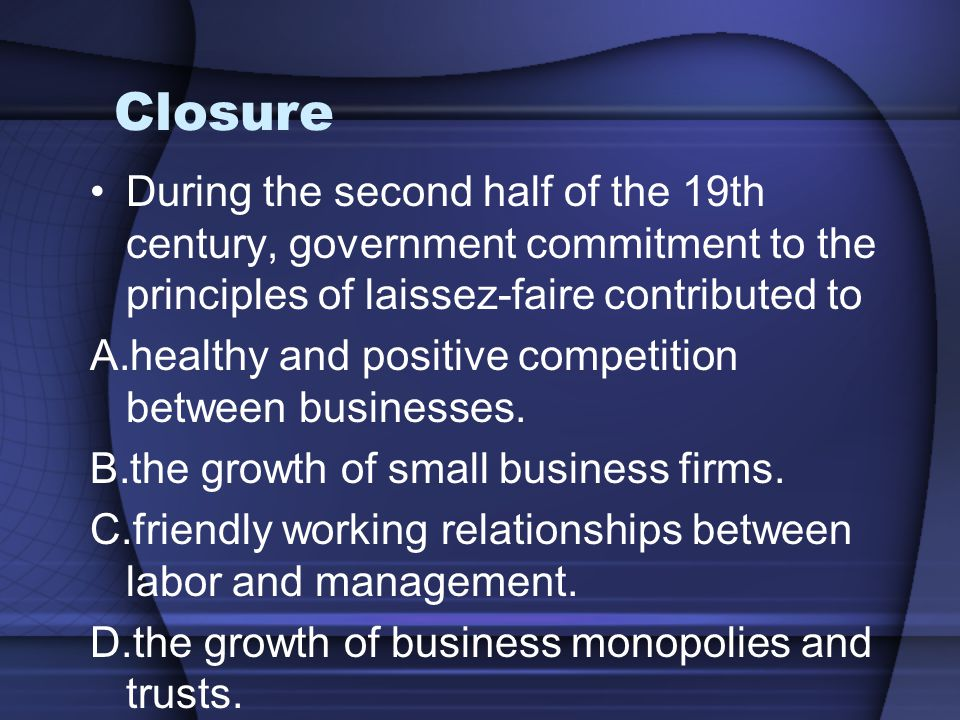 Closure During the second half of the 19th century, government commitment to the principles of laissez-faire contributed to A.healthy and positive com