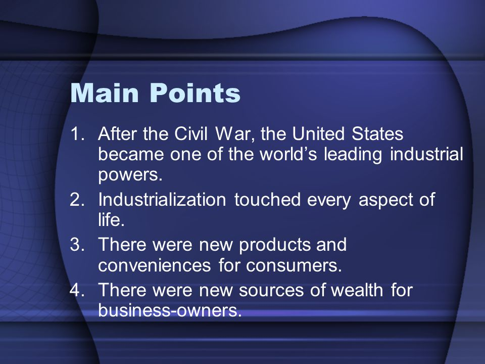 Main Points 1.After the Civil War, the United States became one of the world's leading industrial powers. 2.Industrialization touched every aspect of