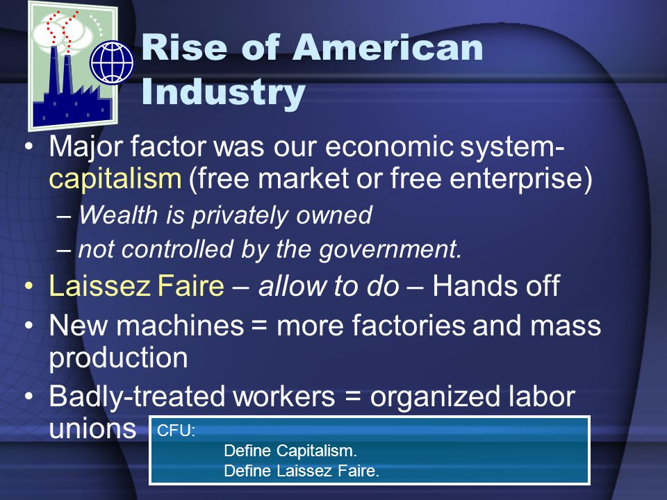 Rise of American Industry Major factor was our economic system- capitalism (free market or free enterprise) –Wealth is privately owned –not controlled