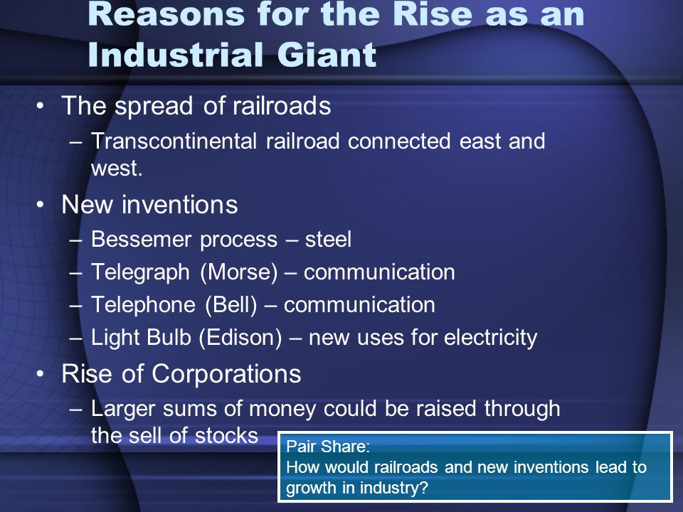 Reasons for the Rise as an Industrial Giant The spread of railroads –Transcontinental railroad connected east and west. New inventions –Bessemer proce