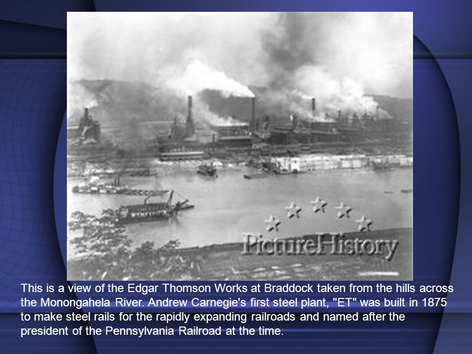 This is a view of the Edgar Thomson Works at Braddock taken from the hills across the Monongahela River. Andrew Carnegie's first steel plant,