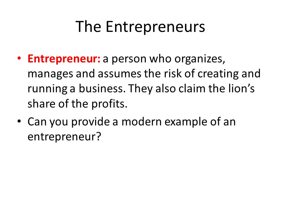 The Entrepreneurs Entrepreneur: a person who organizes, manages and assumes the risk of creating and running a business. They also claim the lion's sh