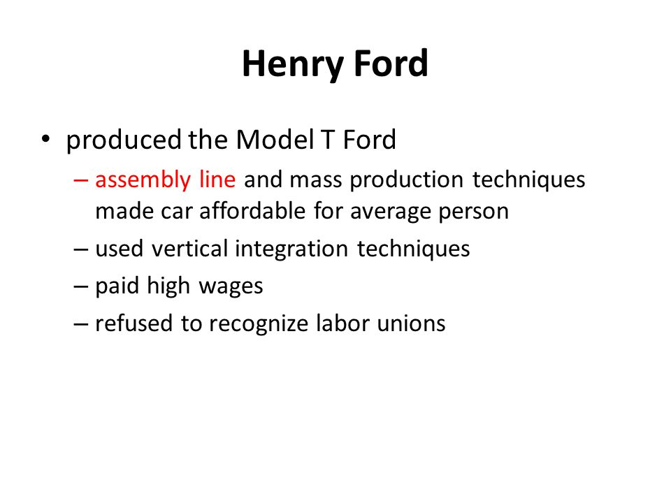 Henry Ford produced the Model T Ford – assembly line and mass production techniques made car affordable for average person – used vertical integration