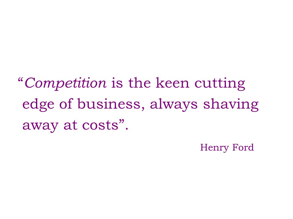 """ Competition is the keen cutting edge of business, always shaving away at costs"". Henry Ford"