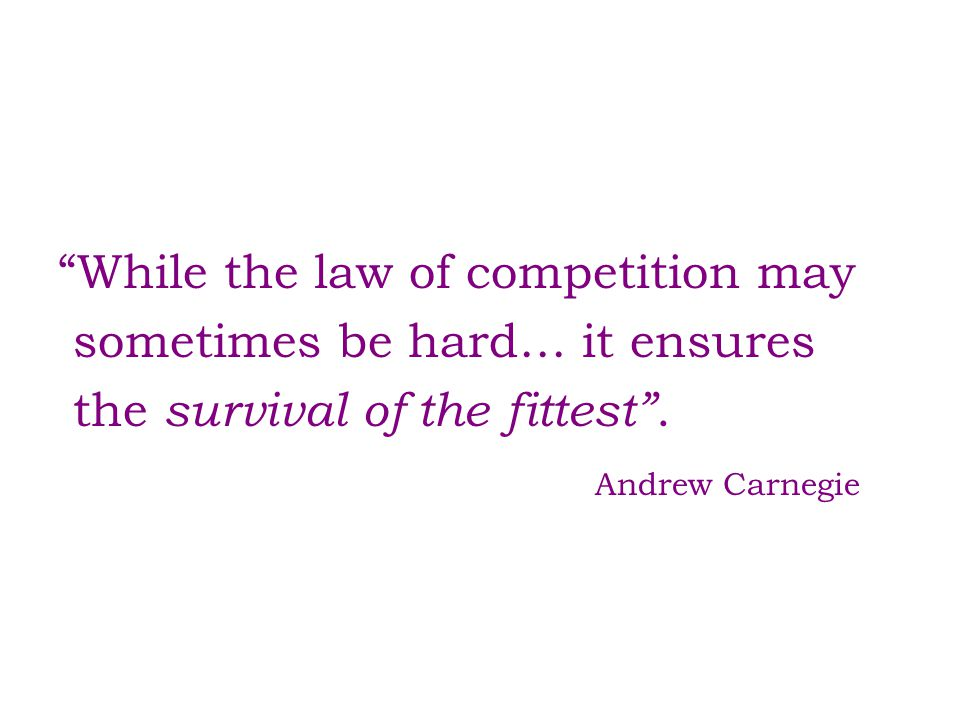 """While the law of competition may sometimes be hard… it ensures the survival of the fittest"". Andrew Carnegie"