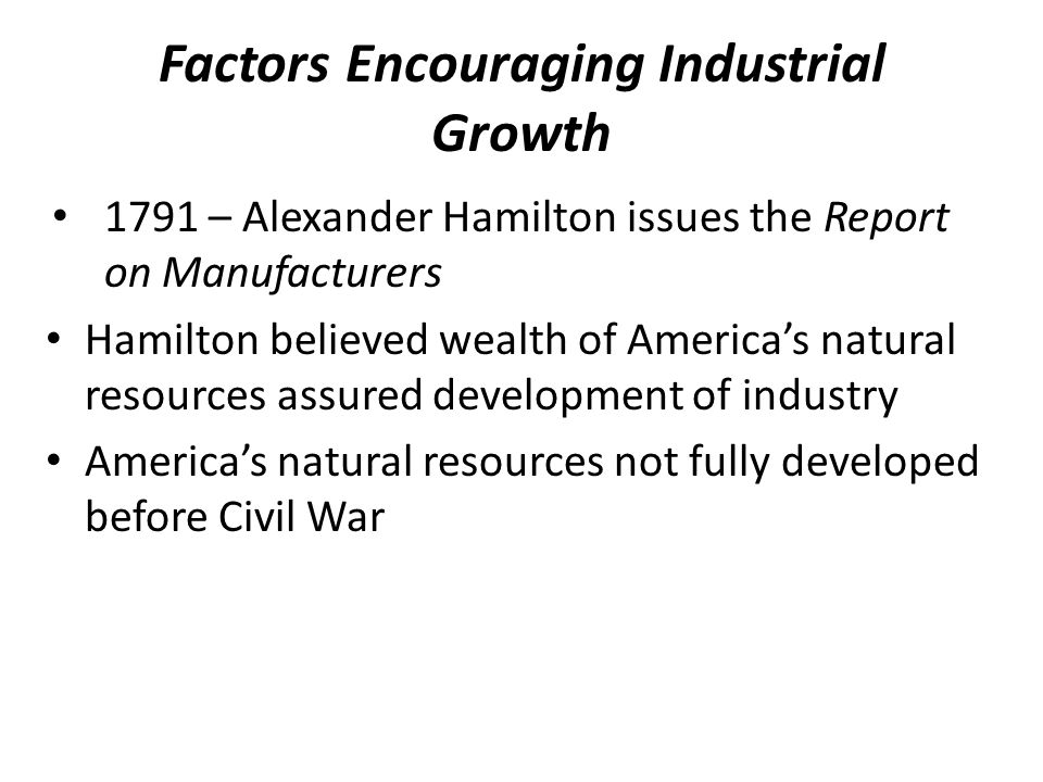 Factors Encouraging Industrial Growth 1791 – Alexander Hamilton issues the Report on Manufacturers Hamilton believed wealth of America's natural resou
