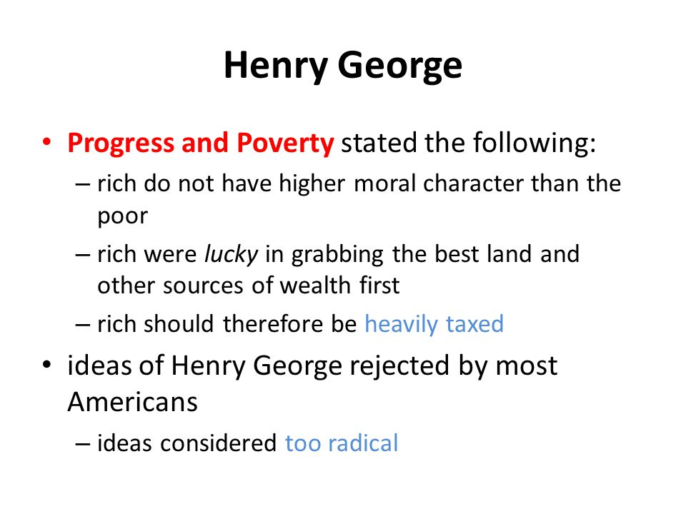 Henry George Progress and Poverty stated the following: – rich do not have higher moral character than the poor – rich were lucky in grabbing the best