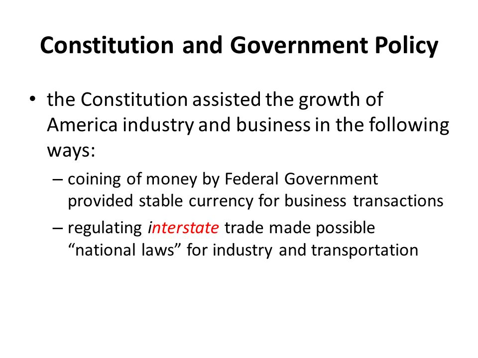 Constitution and Government Policy the Constitution assisted the growth of America industry and business in the following ways: – coining of money by
