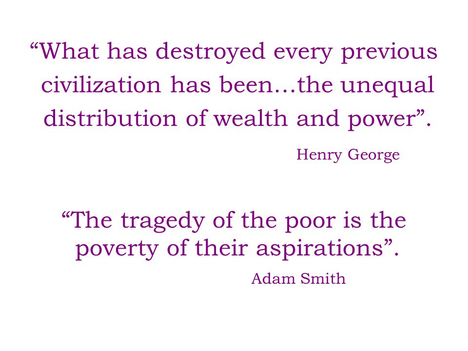 """What has destroyed every previous civilization has been…the unequal distribution of wealth and power"". Henry George ""The tragedy of the poor is the p"