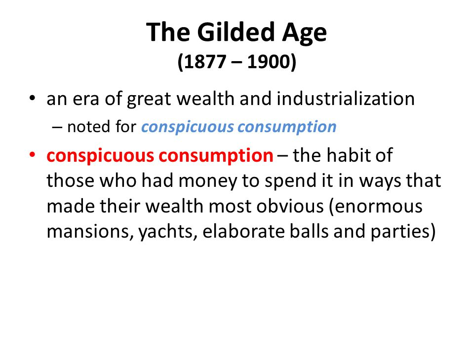 The Gilded Age (1877 – 1900) an era of great wealth and industrialization – noted for conspicuous consumption conspicuous consumption – the habit of t