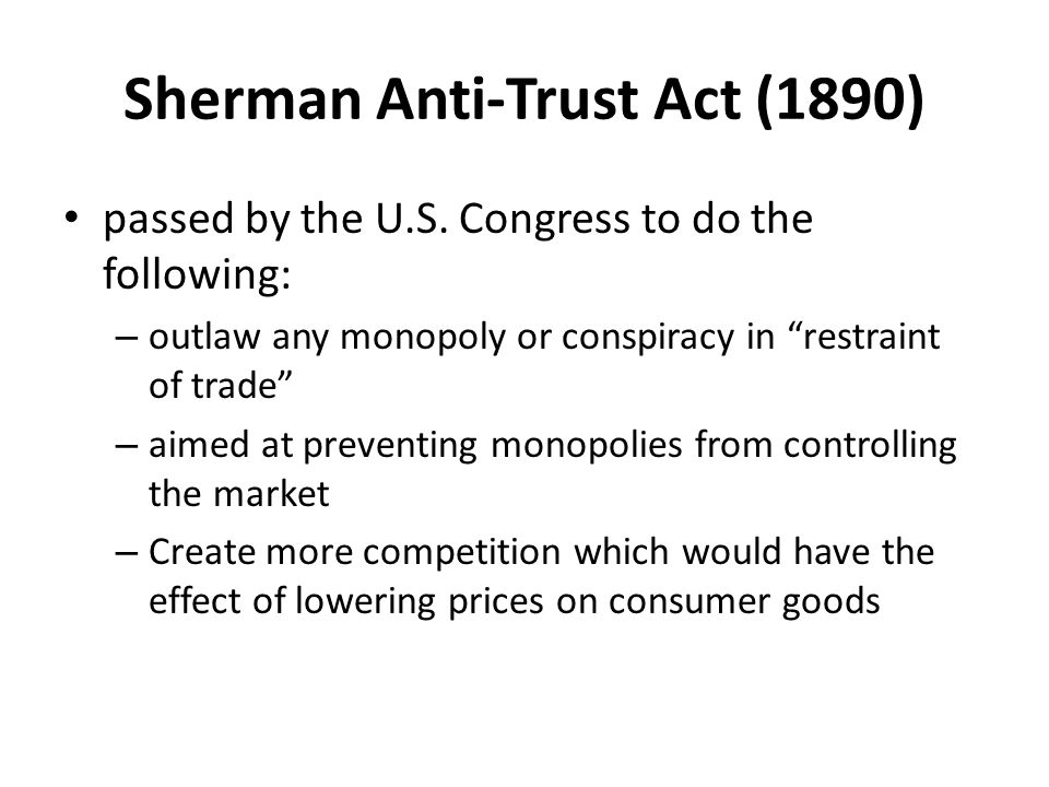 "Sherman Anti-Trust Act (1890) passed by the U.S. Congress to do the following: – outlaw any monopoly or conspiracy in ""restraint of trade"" – aimed at"