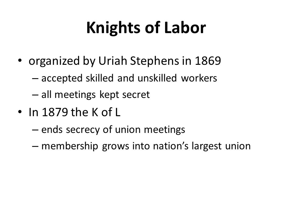 organized by Uriah Stephens in 1869 – accepted skilled and unskilled workers – all meetings kept secret In 1879 the K of L – ends secrecy of union mee