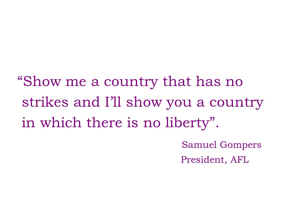 """Show me a country that has no strikes and I'll show you a country in which there is no liberty"". Samuel Gompers President, AFL"