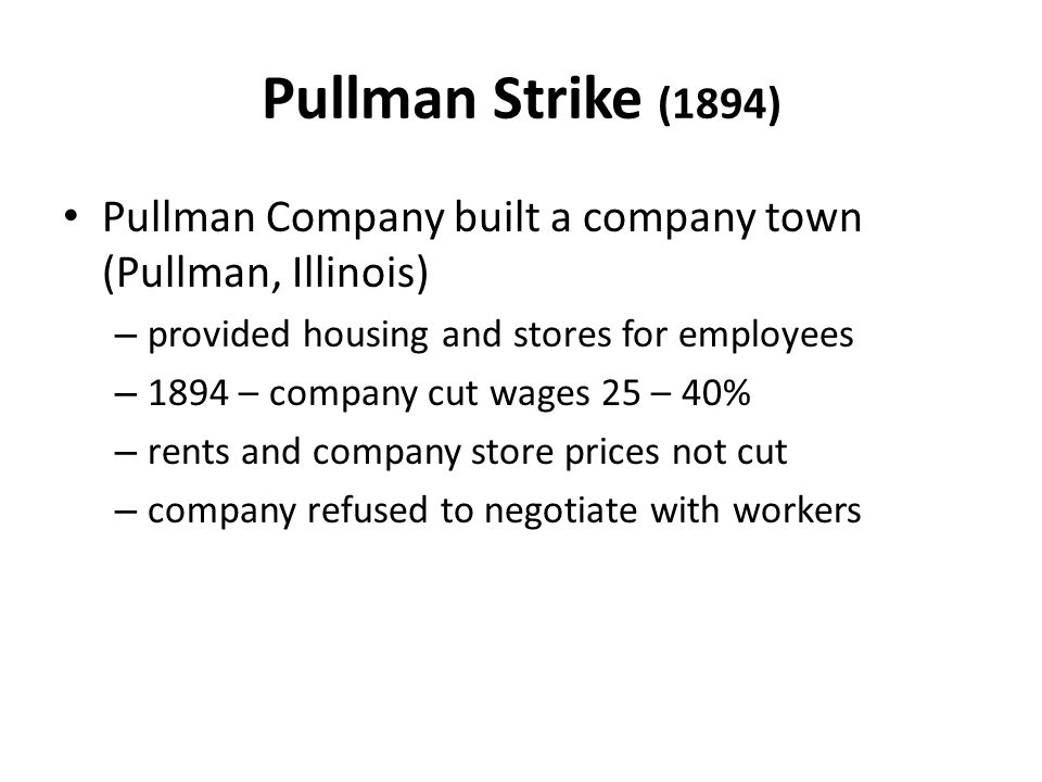 Pullman Strike (1894) Pullman Company built a company town (Pullman, Illinois) – provided housing and stores for employees – 1894 – company cut wages