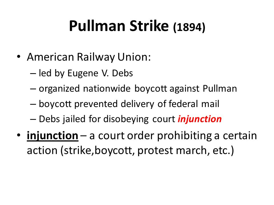 Pullman Strike (1894) American Railway Union: – led by Eugene V. Debs – organized nationwide boycott against Pullman – boycott prevented delivery of f
