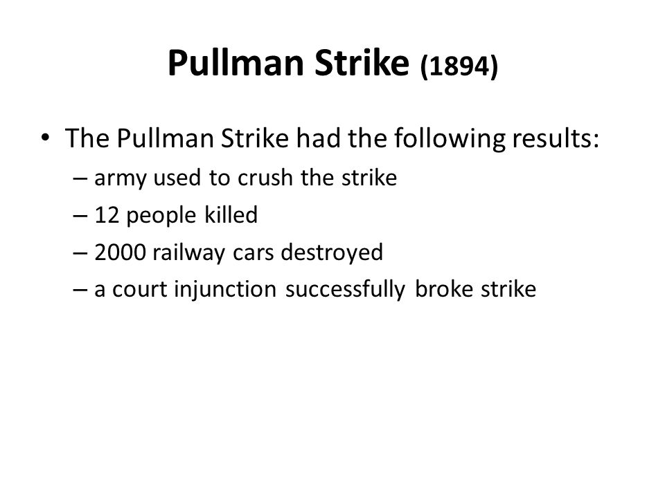 Pullman Strike (1894) The Pullman Strike had the following results: – army used to crush the strike – 12 people killed – 2000 railway cars destroyed –