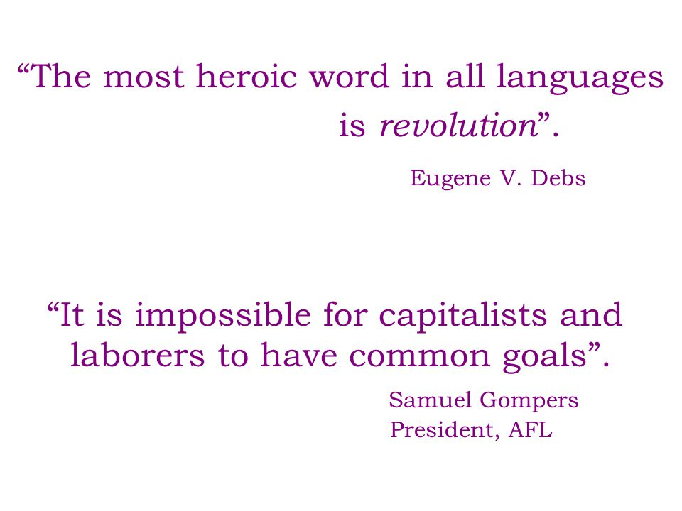 """The most heroic word in all languages is revolution "". Eugene V. Debs ""It is impossible for capitalists and laborers to have common goals"". Samuel Go"