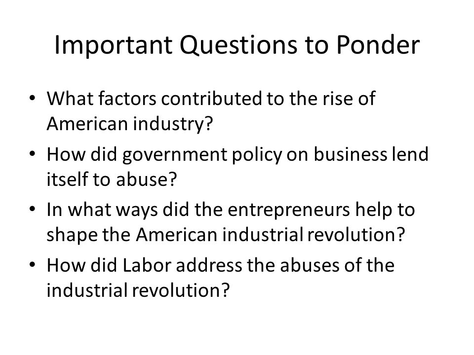 Important Questions to Ponder What factors contributed to the rise of American industry? How did government policy on business lend itself to abuse? I