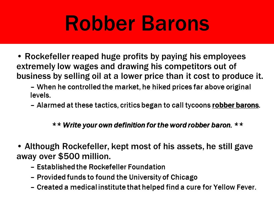 Robber Barons Rockefeller reaped huge profits by paying his employees extremely low wages and drawing his competitors out of business by selling oil at a lower price than it cost to produce it.